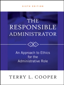 The Responsible Administrator : an Approach to Ethics for the Administrative Role, Sixth Edition, Hardback Book