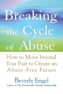 Breaking the Cycle of Abuse : How to Move Beyond Your Past to Create an Abuse-free Future, Paperback Book
