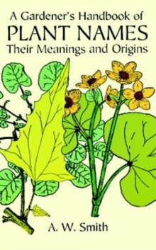 A Gardener's Handbook of Plant Names : Their Meanings and Origins, Paperback Book