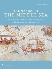 The Making of the Middle Sea : A History of the Mediterranean from the Beginning to the Emergence of the Classical World, Hardback Book