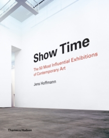 Show Time : The 50 Most Influential Exhibitions of Contemporary Art, Hardback Book
