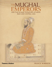 The Mughal Emperors : and the Islamic Dynasties of India, Iran and Central Asia 1206-1925, Hardback Book