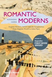 The Romantic Moderns : English Writers, Artists and the Imagination from Virginia Woolf to John Piper, Hardback Book