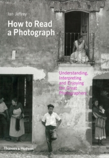 How to Read a Photograph : Understanding, Interpreting and Enjoying the Great Photographers, Paperback Book