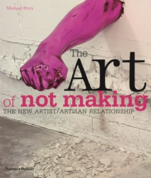 The Art of Not Making : The New Artist / Artisan Relationship, Paperback Book