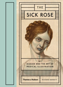 The Sick Rose : or; Disease and the Art of Medical Illustration, Hardback Book