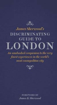James Sherwood's Discriminating Guide to London : An Unabashed Companion to the Very Finest Experiences in the World's Most Cosmopolitan City, Hardback Book