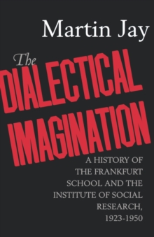 The Dialectical Imagination : A History of the Frankfurt School and the Institute of Social Research, 1923-1950, Paperback Book