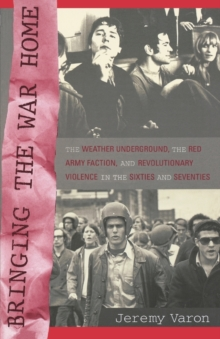 Bringing the War Home : The Weather Underground, the Red Army Faction, and Revolutionary Violence in the Sixties and Seventies, Paperback Book