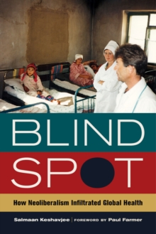Blind Spot : How Neoliberalism Infiltrated Global Health, Paperback Book