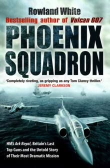 Phoenix Squadron : HMS Ark Royal, Britain's last Topguns and the untold story of their most dramatic mission, Paperback Book