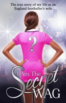 I am the Secret WAG : The True Story of My Life as an England Footballer's Wife, Paperback Book