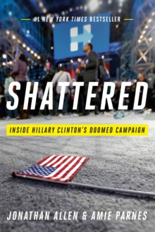 Shattered : Inside Hillary Clinton's Doomed Campaign, Hardback Book