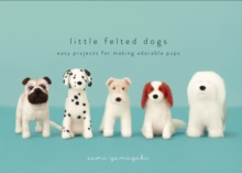 Little Felted Dogs : Easy Projects for Making Adorable Pups, Hardback Book