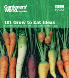 Gardeners' World 101 - Grow to Eat Ideas : Planting recipes that taste as good as they look, Paperback Book