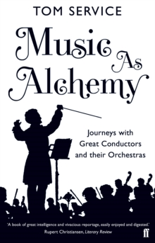 Music as Alchemy : Journeys with Great Conductors and Their Orchestras, Paperback Book