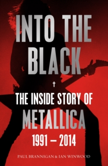 Into the Black : The Inside Story of Metallica, 1991-2014, Paperback Book