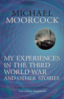 My Experiences in the Third World War and Other Stories : The Best Short Fiction of Michael Moorcock Volume 1, Paperback Book