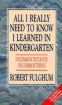 All I Really Need to Know I Learned in Kindergarten : Uncommon Thoughts on Common Things, Paperback Book