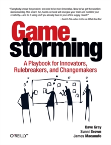 Gamestorming : A Playbook for Innovators, Rulebreakers, and Changemakers, Paperback Book
