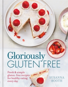 Gloriously Gluten Free : Delicious Gluten-Free Recipes for Healthy Eating Every Day, Hardback Book