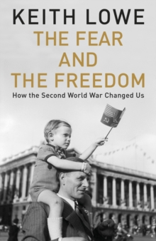 The Fear and the Freedom : How the Second World War Changed Us, Hardback Book