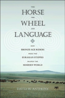 The Horse, the Wheel, and Language : How Bronze-Age Riders from the Eurasian Steppes Shaped the Modern World, Hardback Book