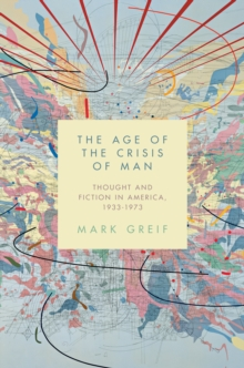 The Age of the Crisis of Man : Thought and Fiction in America, 1933-1973, Hardback Book