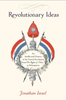 Revolutionary Ideas : An Intellectual History of the French Revolution from The Rights of Man to Robespierre, Hardback Book