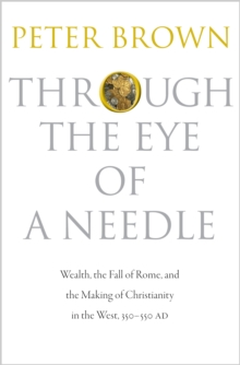 Through the Eye of a Needle : Wealth, the Fall of Rome, and the Making of Christianity in the West, 350-550 AD, Hardback Book