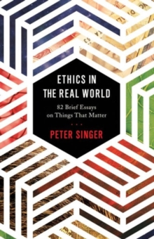 Ethics in the Real World : 82 Brief Essays on Things That Matter, Hardback Book