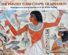 The Painted Tomb-chapel of Nebamun : Masterpieces of Ancient Egyptian Art in the British Museum, Paperback Book
