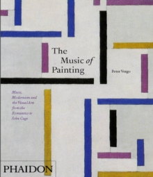 The Music of Painting : Music, Modernism and the Visual Arts from the Romantics to John Cage, Paperback Book