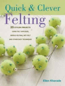 Quick and Clever Felting : 25 Stylish Projects Using Felt Applique, Needle Felting, Wet Felting and Other Easy Techniques, Paperback Book