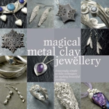 Magical Metal Clay Jewellery : Amazingly Simple No-Kiln Techniques for Making Beautiful Jewellery, Paperback Book