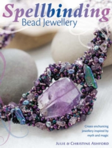 Spellbinding Bead Jewellery : Create Enchanting Jewellery Inspired by Myth and Magic, Paperback Book