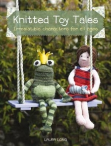 Knitted Toy Tales : Irresistible Characters for All Ages, Paperback Book