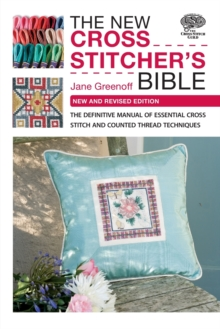 The New Cross Stitcher's Bible : The Definitive Manual of Essential Cross Stitch and Counted Thread Techniques, Paperback Book