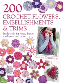 200 Crochet Flowers, Embellishments & Trims : 200 Designs to Add a Crocheted Finish to All Your Clothes and Accessories, Paperback Book