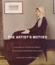 The Artist's Mother : The Greatest Painters Pay Tribute to the Women Who Rocked Their Cradles, Hardback Book