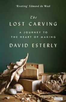 The Lost Carving : A Journey to the Heart of Making, Paperback Book