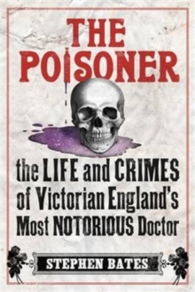 The Poisoner : A Gripping Account of the Murders Committed by Dr William Palmer, the 'Prince of Poisoners', and His Dramatic Trial, Paperback Book