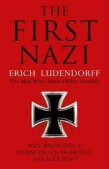 The First Nazi : Erich Ludendorff: the Man Who Made Hitler Possible, Hardback Book