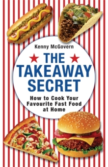 The Takeaway Secret : How to Cook Your Favourite Fast-food at Home, Paperback Book