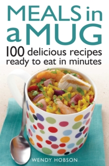 Meals in a Mug : 100 Delicious Recipes Ready to Eat in Minutes, Paperback Book
