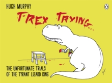 T-Rex Trying : The Unfortunate Trials of the Tyrant Lizard King, Hardback Book