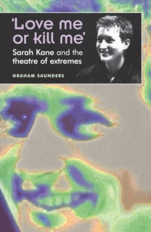 Love Me or Kill Me : Sarah Kane and the Theatre of Extremes, Paperback Book