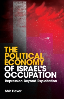 The Political Economy of Israel's Occupation : Repression Beyond Exploitation, Paperback Book