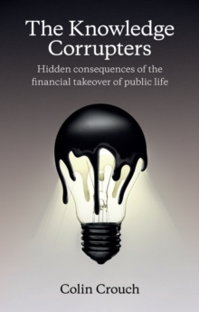 The Knowledge Corrupters: Hidden Consequences of the Financial Takeover of Public Life, Paperback Book