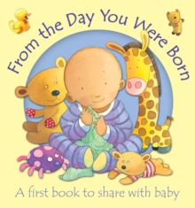 From the Day You Were Born : A First Book to Share with Baby, Board book Book